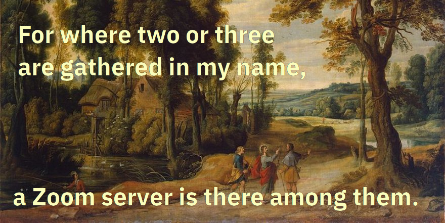 For where two or three are gathered in my name, a Zoom server is there among them.
